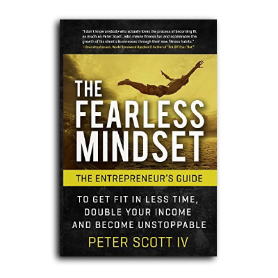 Podcast 595: The Fearless Mindset-The Entrepreneur's Guide to Getting Fit In Less Time, Double Your Income & Become Unstoppable with Peter Scott IV
