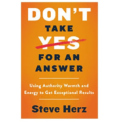 Podcast 792: Don't Take Yes for an Answer: Using Authority, Warmth, and Energy to Get Exceptional Results with Steve Herz