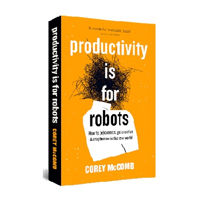 Podcast 827: Productivity is For Robots: How To (re)Connect, Get Creative, and Stay Human in the New World with Corey McComb