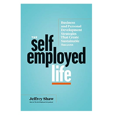 Podcast 872:  The Self-Employed Life: Business and Personal Development Strategies That Create Sustainable Success with Jeffrey Shaw